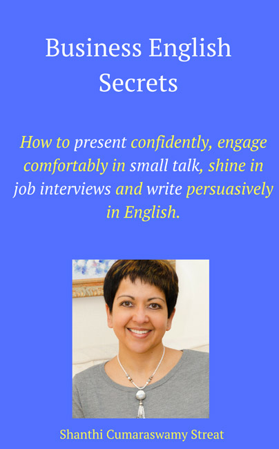 Business English Secrets - How to present confidently, engage comfortably in small talk, shine in job interviews and write persuasively in English. By Shanthi Cumaraswamy Streat